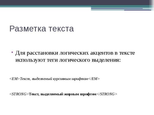 Разметка текста Для расстановки логических акцентов в тексте используют теги логического выделения: <ЕМ>Текст, выделяемый курсивным шрифтом</ЕМ> <STRONG>Tекст, выделяемый жирным шрифтом</STRONG>