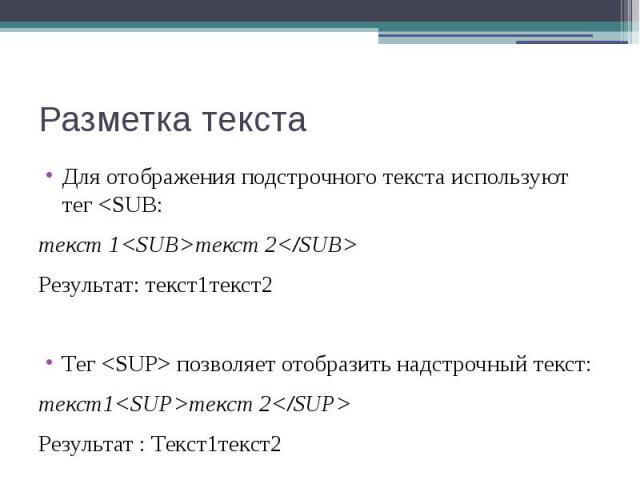 Разметка текста Для отображения подстрочного текста используют тег <SUB: текст 1<SUB>текст 2</SUB> Результат: текст1текст2 Тег <SUP> позволяет отобразить надстрочный текст: текст1<SUP>текст 2</SUP> Резуль…