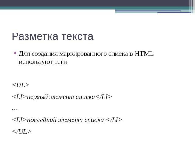 Разметка текста Для создания маркированного списка в HTML используют теги <UL> <LI>первый элемент списка</LI> … <LI>последний элемент списка </LI> </UL>