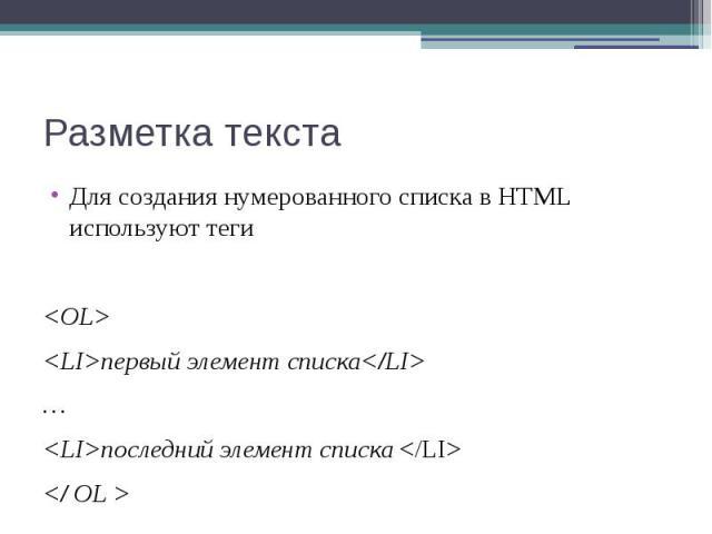Разметка текста Для создания нумерованного списка в HTML используют теги <OL> <LI>первый элемент списка</LI> … <LI>последний элемент списка </LI> </ OL >