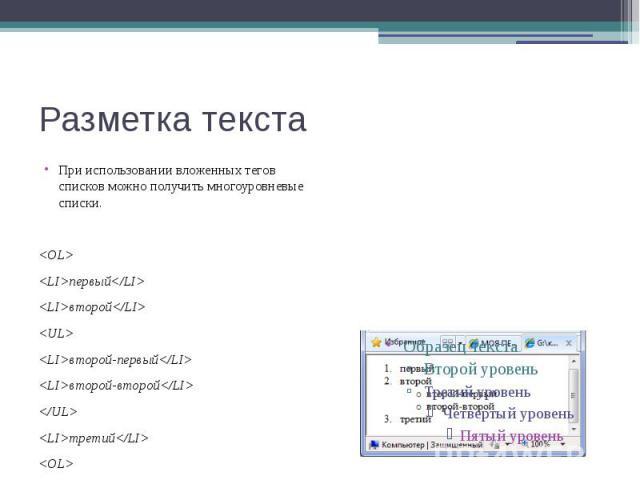 Разметка текста При использовании вложенных тегов списков можно получить многоуровневые списки. <OL> <LI>первый</LI> <LI>второй</LI> <UL> <LI>второй-первый</LI> <LI>второй-второй</LI> </…
