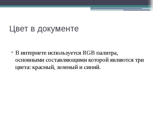 Цвет в документе В интернете используется RGB палитра, основными составляющими которой являются три цвета: красный, зеленый и синий.