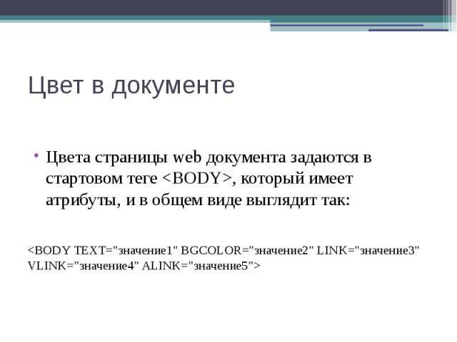 """Цвет в документе Цвета страницы web документа задаются в стартовом теге <BODY>, который имеет атрибуты, и в общем виде выглядит так: <BODY ТЕХТ=""""значение1"""" BGCOLOR=""""значение2"""" LINK=""""значение3"""" VLINK=""""значе…"""