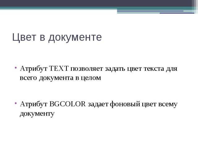 Цвет в документе Атрибут TEXT позволяет задать цвет текста для всего документа в целом Атрибут BGCOLOR задает фоновый цвет всему документу