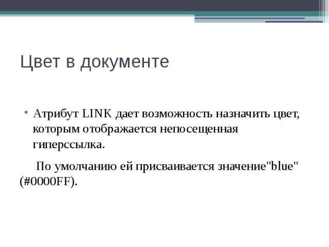 """Цвет в документе Атрибут LINK дает возможность назначить цвет, которым отображается непосещенная гиперссылка. По умолчанию ей присваивается значение""""blue"""" (#0000FF)."""