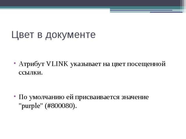 """Цвет в документе Атрибут VLINK указывает на цвет посещенной ссылки. По умолчанию ей присваивается значение """"purple"""" (#800080)."""