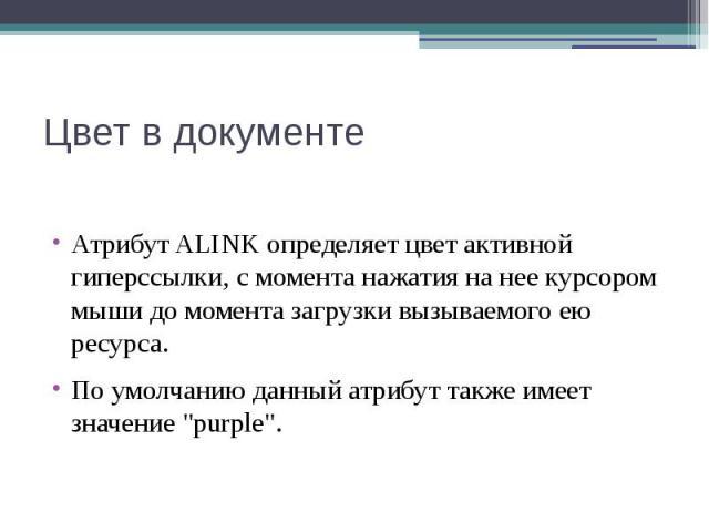 """Цвет в документе Атрибут ALINK определяет цвет активной гиперссылки, с момента нажатия на нее курсором мыши до момента загрузки вызываемого ею ресурса. По умолчанию данный атрибут также имеет значение """"purple""""."""