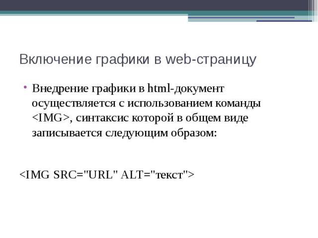 """Включение графики в web-страницу Внедрение графики в html-документ осуществляется с использованием команды <IMG>, синтаксис которой в общем виде записывается следующим образом: <IMG SRC=""""URL"""" ALT=""""текст"""">"""