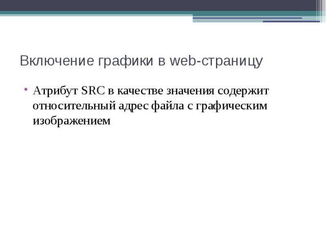 Включение графики в web-страницу Атрибут SRC в качестве значения содержит относительный адрес файла с графическим изображением