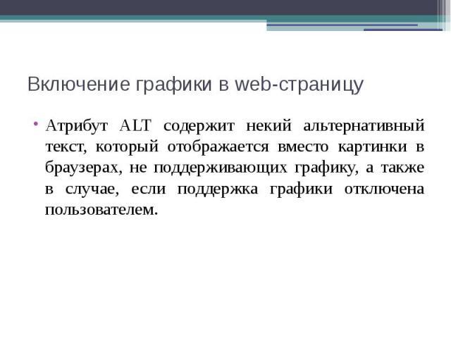 Включение графики в web-страницу Атрибут ALT содержит некий альтернативный текст, который отображается вместо картинки в браузерах, не поддерживающих графику, а также в случае, если поддержка графики отключена пользователем.