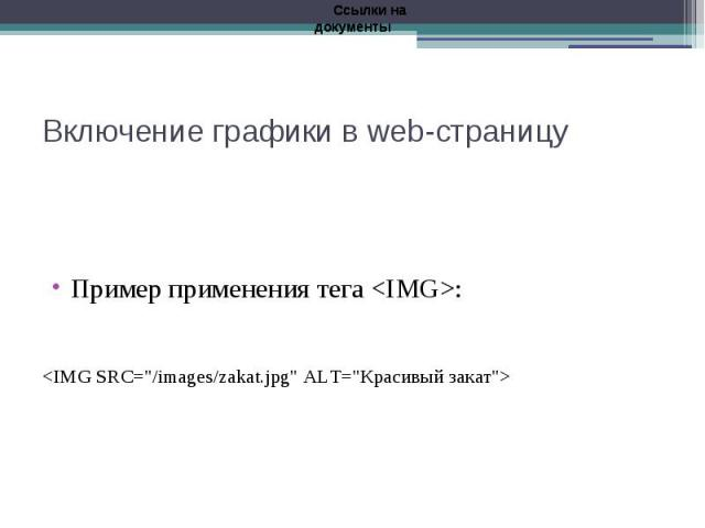 "Включение графики в web-страницу Пример применения тега <IMG>: <IMG SRC=""/images/zakat.jpg"" АLТ=""Красивый закат"">"