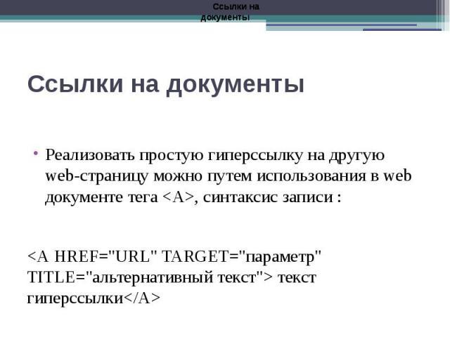 """Ссылки на документы Реализовать простую гиперссылку на другую web-страницу можно путем использования в web документе тега <А>, синтаксис записи : <А HREF=""""URL"""" TARGET=""""параметр"""" TITLE=""""альтернативный текст"""">…"""
