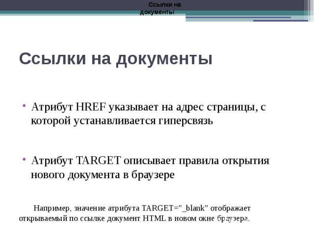"""Ссылки на документы Атрибут HREF указывает на адрес страницы, с которой устанавливается гиперсвязь Атрибут TARGET описывает правила открытия нового документа в браузере Например, значение атрибута TARGET=""""_blank"""" отображает открываемый по …"""