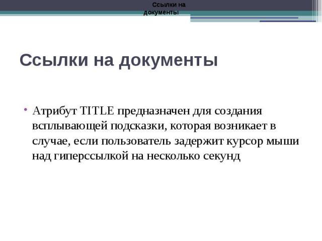 Ссылки на документы Атрибут TITLE предназначен для создания всплывающей подсказки, которая возникает в случае, если пользователь задержит курсор мыши над гиперссылкой на несколько секунд
