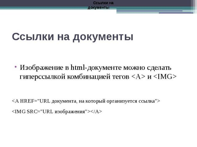 """Ссылки на документы Изображение в html-документе можно сделать гиперссылкой комбинацией тегов <А> и <IMG> <А HREF=""""URL документа, на который организуется ссылка""""> <IMG SRC=""""URL изображения""""></A>"""