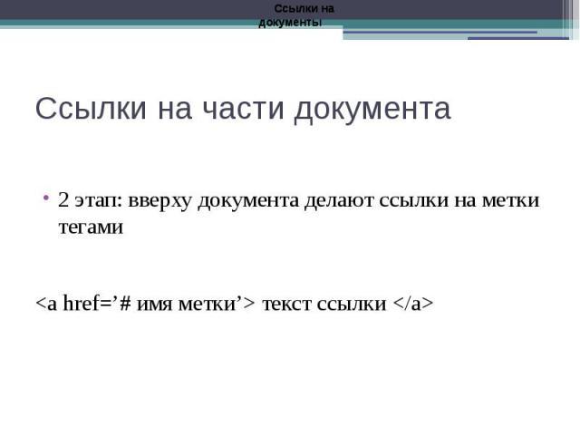 Ссылки на части документа 2 этап: вверху документа делают ссылки на метки тегами <a href='# имя метки'> текст ссылки </a>