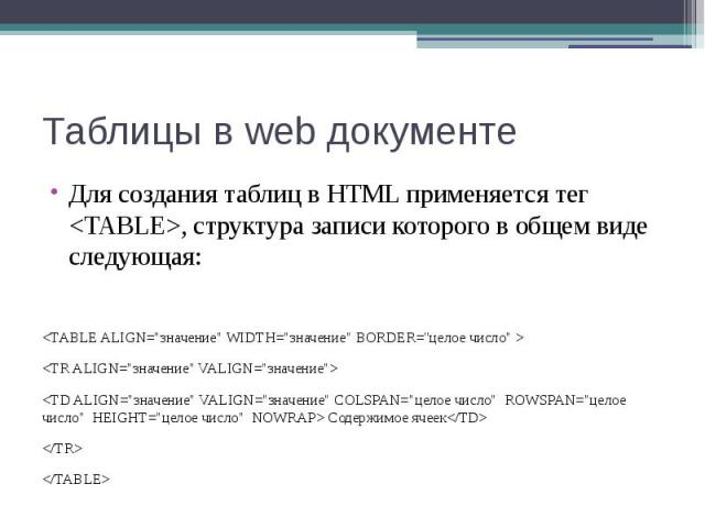 """Таблицы в web документе Для создания таблиц в HTML применяется тег <TABLE>, структура записи которого в общем виде следующая: <TABLE ALIGN=""""значение"""" WIDTH=""""значение"""" BORDER=''целое число"""" > <TR ALIGN=""""зн…"""