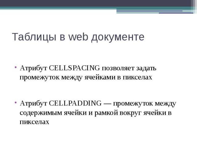 Таблицы в web документе Атрибут CELLSPACING позволяет задать промежуток между ячейками в пикселах Атрибут CELLPADDING — промежуток между содержимым ячейки и рамкой вокруг ячейки в пикселах