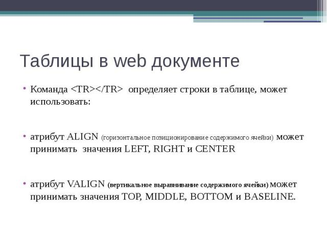 Таблицы в web документе Команда <TR></TR> определяет строки в таблице, может использовать: атрибут ALIGN (горизонтальное позиционирование содержимого ячейки) может принимать значения LEFT, RIGHT и CENTER атрибут VALIGN (вертикальное выра…