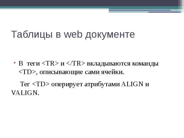 Таблицы в web документе В теги <TR> и </TR> вкладываются команды <TD>, описывающие сами ячейки. Тег <TD> оперирует атрибутами ALIGN и VALIGN.