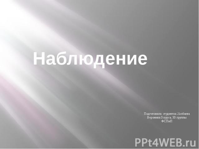 Наблюдение Подготовила: студентка Холбаева Вероника 3 курса, 33 группы ФСПиП