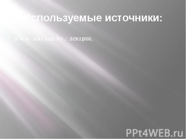 Используемые источники: www. sdo.vsu.by./ лекции.