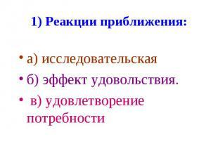 1) Реакции приближения: а) исследовательская б) эффект удовольствия. в) удовлетв