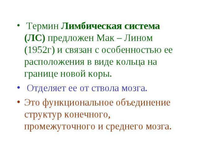 Термин Лимбическая система (ЛС) предложен Мак – Лином (1952г) и связан с особенностью ее расположения в виде кольца на границе новой коры. Термин Лимбическая система (ЛС) предложен Мак – Лином (1952г) и связан с особенностью ее расположения в виде к…