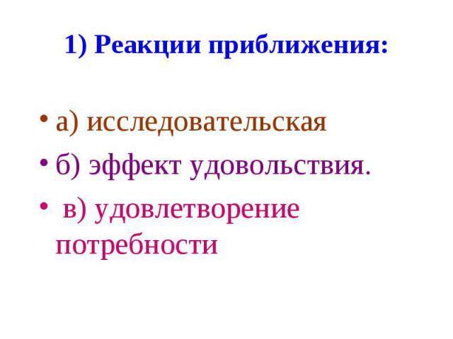 1) Реакции приближения: а) исследовательская б) эффект удовольствия. в) удовлетворение потребности