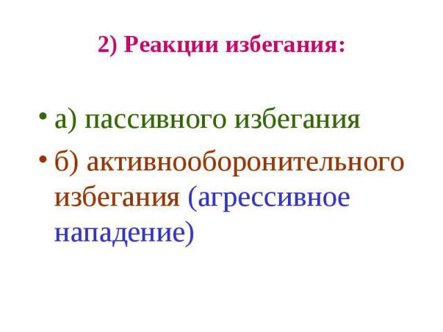 2) Реакции избегания: а) пассивного избегания б) активнооборонительного избегания (агрессивное нападение)