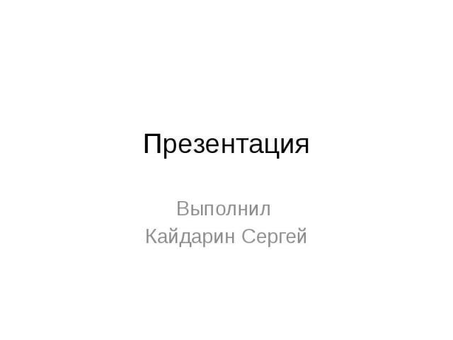 Презентация Выполнил Кайдарин Сергей