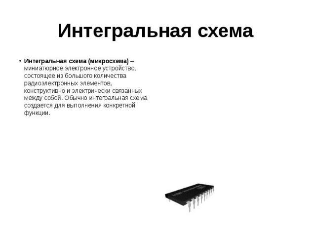 Интегральная схема Интегральная схема (микросхема)– миниатюрное электронное устройство, состоящее из большого количества радиоэлектронных элементов, конструктивно и электрически связанных между собой. Обычно интегральная схема создается для вы…