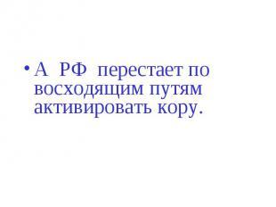 А РФ перестает по восходящим путям активировать кору.