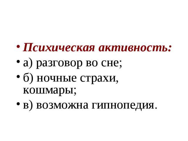 Психическая активность: а) разговор во сне; б) ночные страхи, кошмары; в) возможна гипнопедия.
