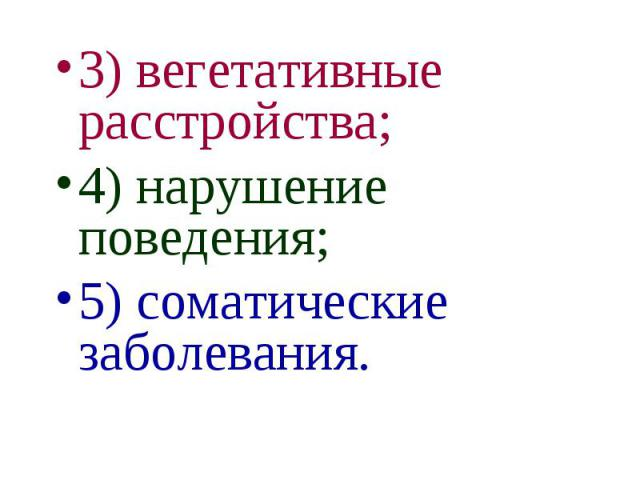 3) вегетативные расстройства; 3) вегетативные расстройства; 4) нарушение поведения; 5) соматические заболевания.