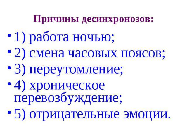 Причины десинхронозов: 1) работа ночью; 2) смена часовых поясов; 3) переутомление; 4) хроническое перевозбуждение; 5) отрицательные эмоции.