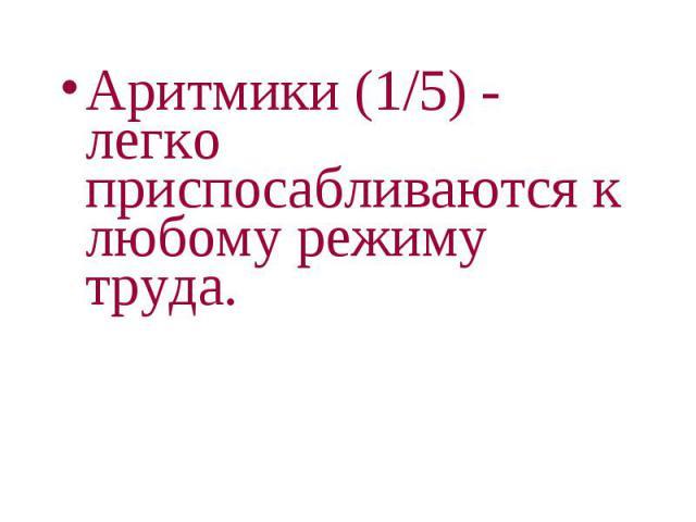 Аритмики (1/5) - легко приспосабливаются к любому режиму труда. Аритмики (1/5) - легко приспосабливаются к любому режиму труда.