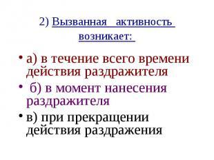 2) Вызванная активность возникает: а) в течение всего времени действия раздражит