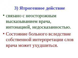 3) Ятрогенное действие связано с неосторожным высказыванием врача, интонацией, н