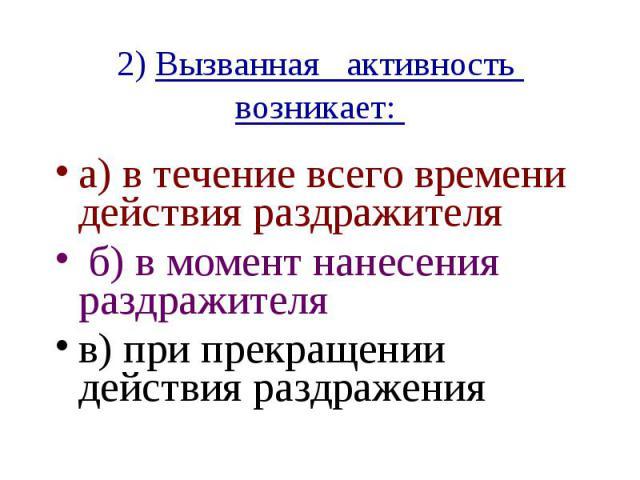 2) Вызванная активность возникает: а) в течение всего времени действия раздражителя б) в момент нанесения раздражителя в) при прекращении действия раздражения