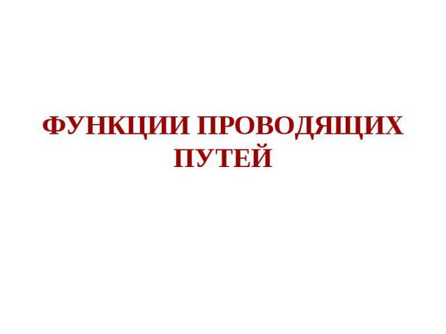 ФУНКЦИИ ПРОВОДЯЩИХ ПУТЕЙ