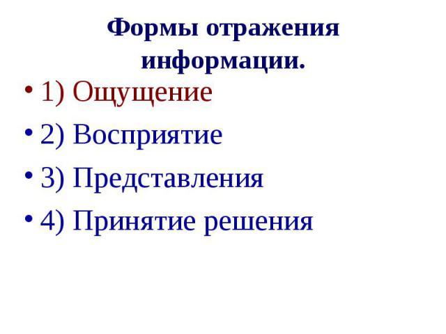 Формы отражения информации. 1) Ощущение 2) Восприятие 3) Представления 4) Принятие решения