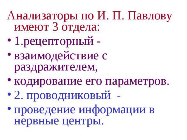 Анализаторы по И. П. Павлову имеют 3 отдела: Анализаторы по И. П. Павлову имеют 3 отдела: 1.рецепторный - взаимодействие с раздражителем, кодирование его параметров. 2. проводниковый - проведение информации в нервные центры.