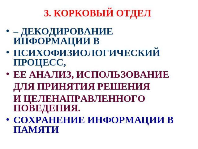 3. КОРКОВЫЙ ОТДЕЛ – ДЕКОДИРОВАНИЕ ИНФОРМАЦИИ В ПСИХОФИЗИОЛОГИЧЕСКИЙ ПРОЦЕСС, ЕЕ АНАЛИЗ, ИСПОЛЬЗОВАНИЕ ДЛЯ ПРИНЯТИЯ РЕШЕНИЯ И ЦЕЛЕНАПРАВЛЕННОГО ПОВЕДЕНИЯ. СОХРАНЕНИЕ ИНФОРМАЦИИ В ПАМЯТИ