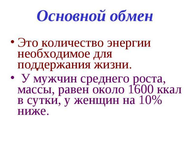 Основной обмен Это количество энергии необходимое для поддержания жизни. У мужчин среднего роста, массы, равен около 1600 ккал в сутки, у женщин на 10% ниже.