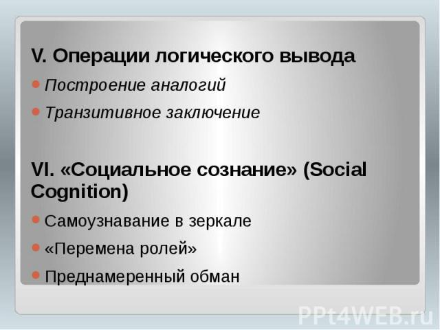 V. Операции логического вывода V. Операции логического вывода Построение аналогий Транзитивное заключение VI. «Социальное сознание» (Social Cognition) Самоузнавание в зеркале «Перемена ролей» Преднамеренный обман