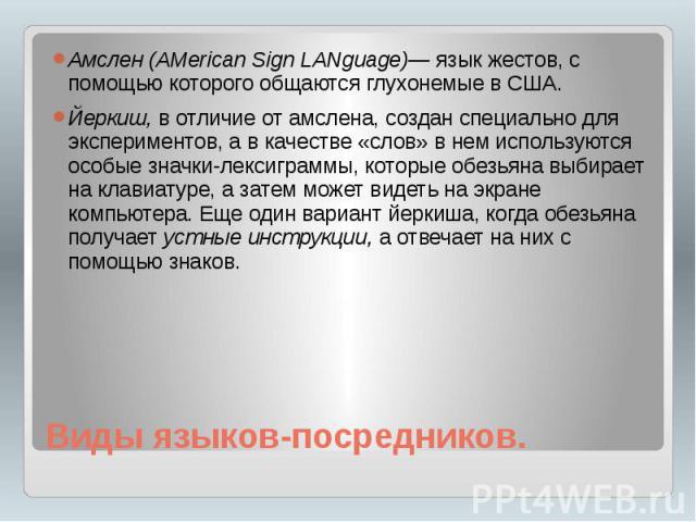 Виды языков-посредников. Амслен (AMerican Sign LANguage)— язык жестов, с помощью которого общаются глухонемые в США. Йеркиш, в отличие от амслена, создан специально для экспериментов, а в качестве «слов» в нем используются особые значки-лексиграммы,…