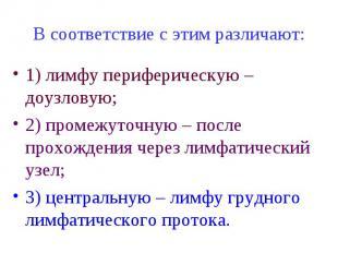 В соответствие с этим различают: 1) лимфу периферическую – доузловую; 2) промежу