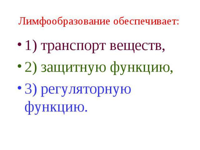 Лимфообразование обеспечивает: 1) транспорт веществ, 2) защитную функцию, 3) регуляторную функцию.