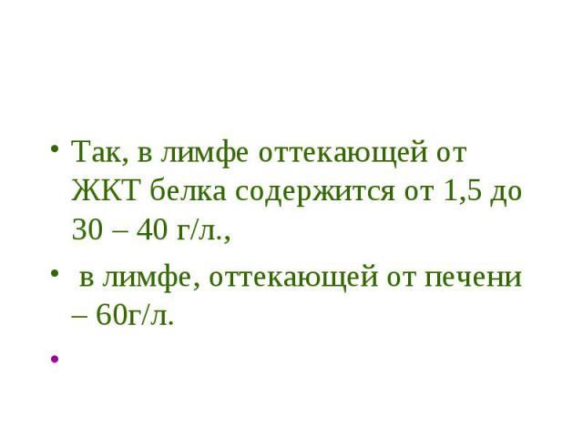 Так, в лимфе оттекающей от ЖКТ белка содержится от 1,5 до 30 – 40 г/л., в лимфе, оттекающей от печени – 60г/л.